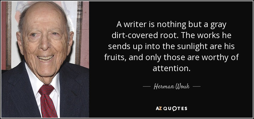 A writer is nothing but a gray dirt-covered root. The works he sends up into the sunlight are his fruits, and only those are worthy of attention. - Herman Wouk