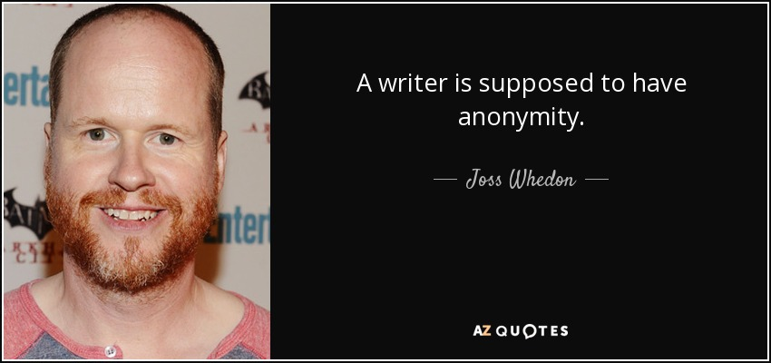 A writer is supposed to have anonymity. - Joss Whedon