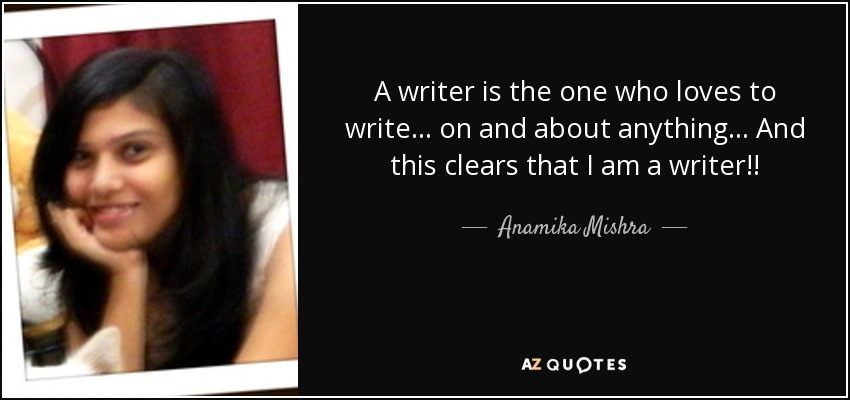 A writer is the one who loves to write . . . on and about anything . . . And this clears that I am a writer!! - Anamika Mishra