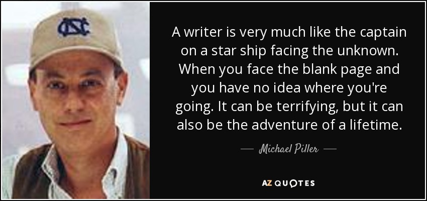 A writer is very much like the captain on a star ship facing the unknown. When you face the blank page and you have no idea where you're going. It can be terrifying, but it can also be the adventure of a lifetime. - Michael Piller