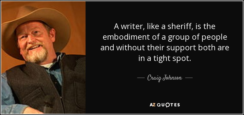 A writer, like a sheriff, is the embodiment of a group of people and without their support both are in a tight spot. - Craig Johnson