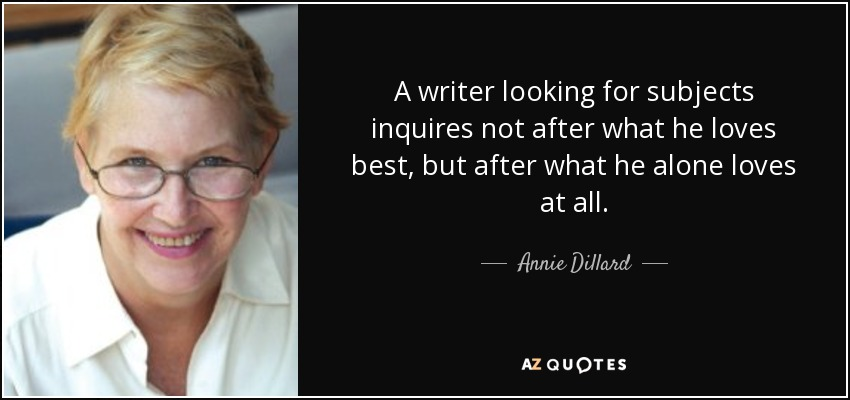 A writer looking for subjects inquires not after what he loves best, but after what he alone loves at all. - Annie Dillard
