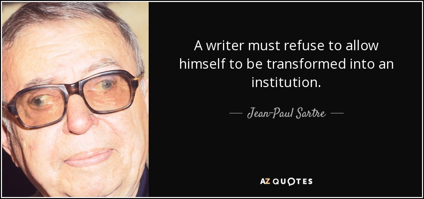 A writer must refuse to allow himself to be transformed into an institution. - Jean-Paul Sartre