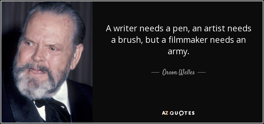 A writer needs a pen, an artist needs a brush, but a filmmaker needs an army. - Orson Welles