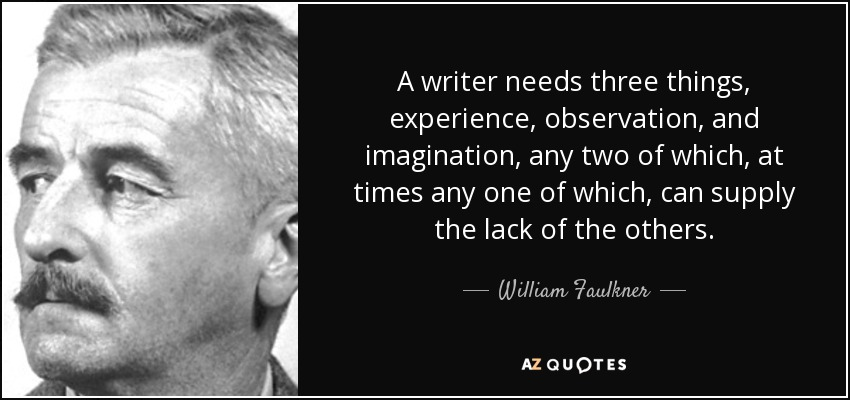 A writer needs three things, experience, observation, and imagination, any two of which, at times any one of which, can supply the lack of the others. - William Faulkner
