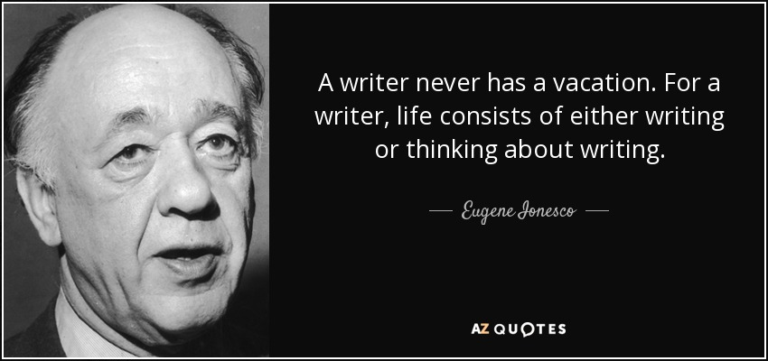 A writer never has a vacation. For a writer, life consists of either writing or thinking about writing. - Eugene Ionesco