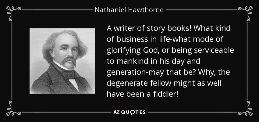 A writer of story books! What kind of business in life-what mode of glorifying God, or being serviceable to mankind in his day and generation-may that be? Why, the degenerate fellow might as well have been a fiddler! - Nathaniel Hawthorne