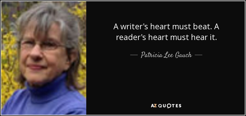 A writer's heart must beat. A reader's heart must hear it. - Patricia Lee Gauch