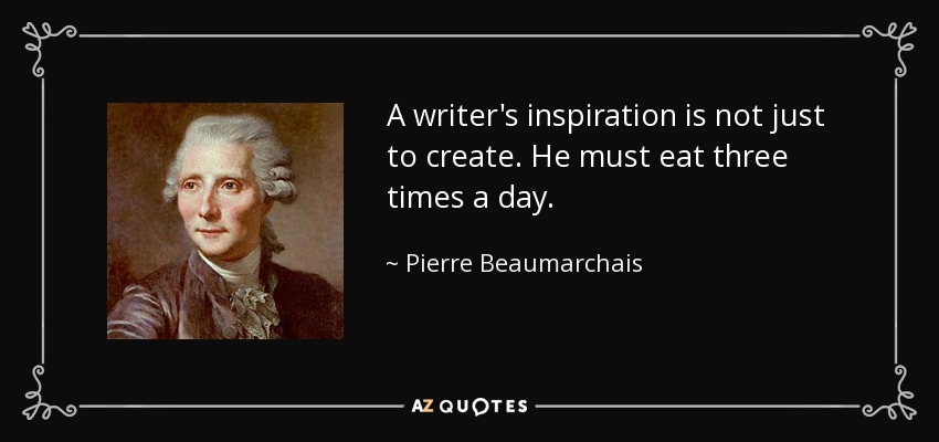 A writer's inspiration is not just to create. He must eat three times a day. - Pierre Beaumarchais