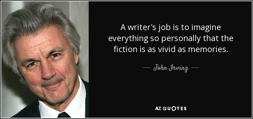A writer's job is to imagine everything so personally that the fiction is as vivid as memories. - John Irving