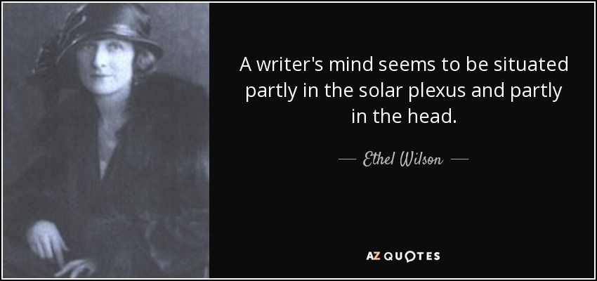 A writer's mind seems to be situated partly in the solar plexus and partly in the head. - Ethel Wilson