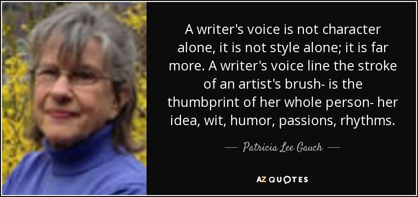 A writer's voice is not character alone, it is not style alone; it is far more. A writer's voice line the stroke of an artist's brush- is the thumbprint of her whole person- her idea, wit, humor, passions, rhythms. - Patricia Lee Gauch
