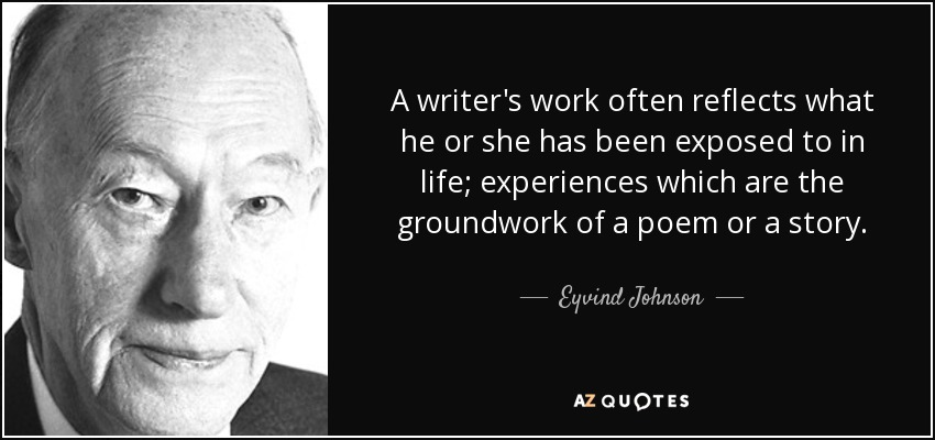 A writer's work often reflects what he or she has been exposed to in life; experiences which are the groundwork of a poem or a story. - Eyvind Johnson