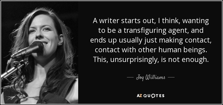 A writer starts out, I think, wanting to be a transfiguring agent, and ends up usually just making contact, contact with other human beings. This, unsurprisingly, is not enough. - Joy Williams