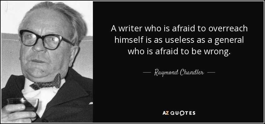 A writer who is afraid to overreach himself is as useless as a general who is afraid to be wrong. - Raymond Chandler