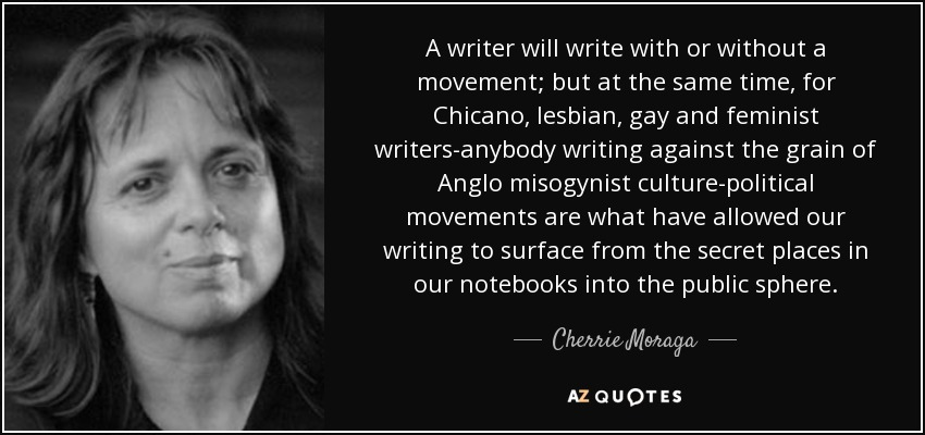 A writer will write with or without a movement; but at the same time, for Chicano, lesbian, gay and feminist writers-anybody writing against the grain of Anglo misogynist culture-political movements are what have allowed our writing to surface from the secret places in our notebooks into the public sphere. - Cherrie Moraga