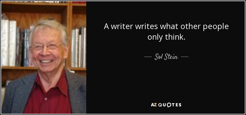 A writer writes what other people only think. - Sol Stein