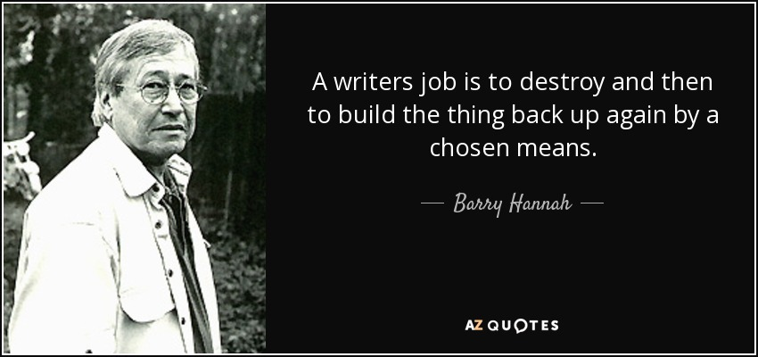barry hannah quote a writers job is to destroy and then to build  a writers job is to destroy and then to build the thing back up again by