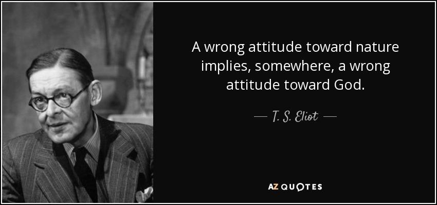 A wrong attitude toward nature implies, somewhere, a wrong attitude toward God. - T. S. Eliot