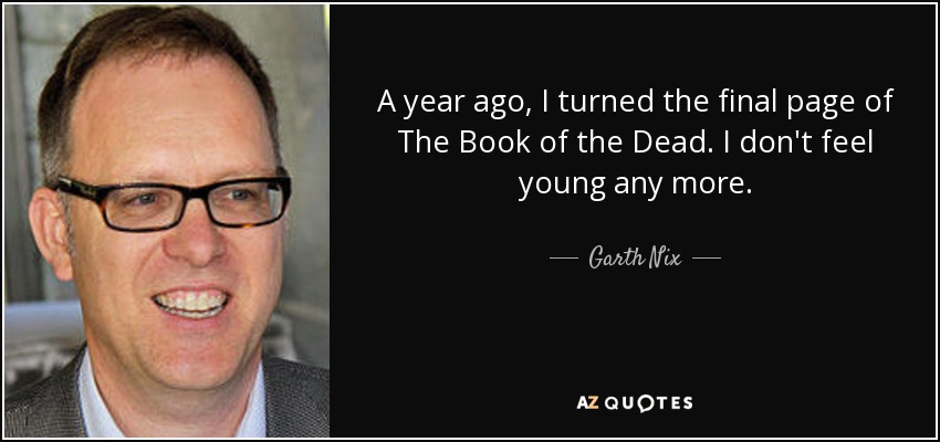A year ago, I turned the final page of The Book of the Dead. I don't feel young any more. - Garth Nix