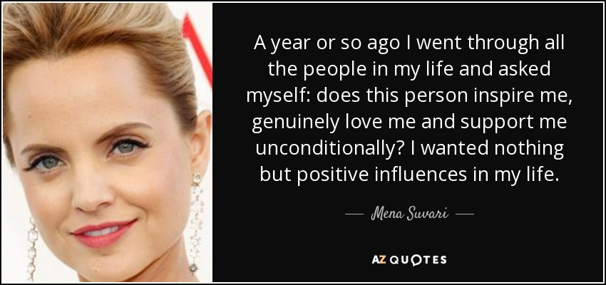 A year or so ago I went through all the people in my life and asked myself: does this person inspire me, genuinely love me and support me unconditionally? I wanted nothing but positive influences in my life. - Mena Suvari