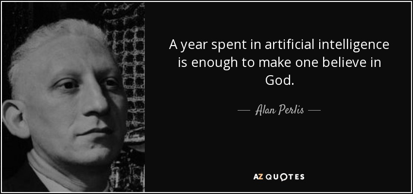 A year spent in artificial intelligence is enough to make one believe in God. - Alan Perlis