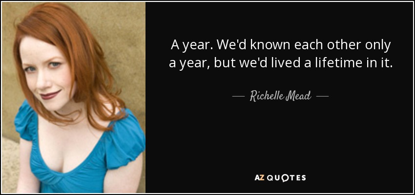 A year. We'd known each other only a year, but we'd lived a lifetime in it. - Richelle Mead