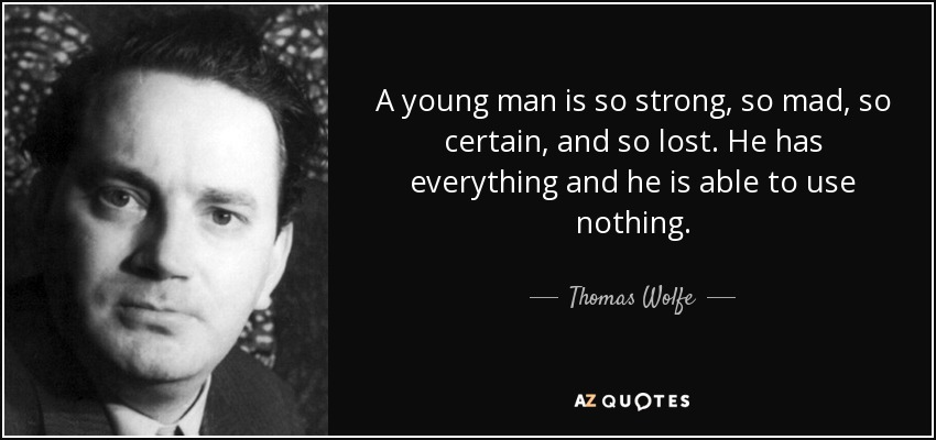 A young man is so strong, so mad, so certain, and so lost. He has everything and he is able to use nothing. - Thomas Wolfe
