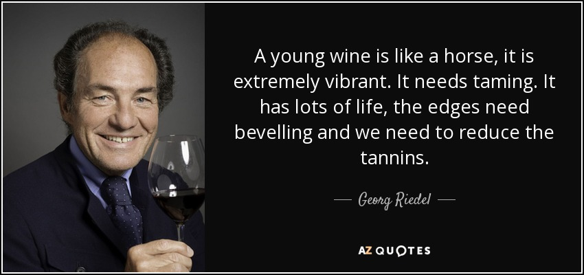 A young wine is like a horse, it is extremely vibrant. It needs taming. It has lots of life, the edges need bevelling and we need to reduce the tannins. - Georg Riedel