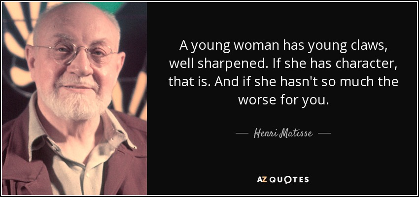A young woman has young claws, well sharpened. If she has character, that is. And if she hasn't so much the worse for you. - Henri Matisse