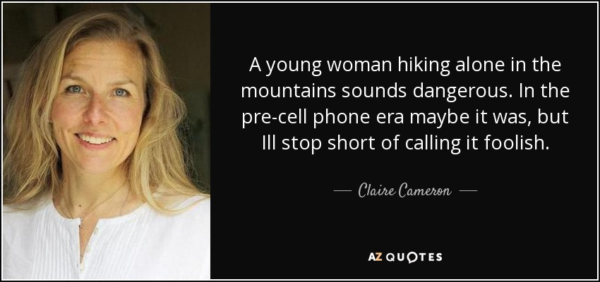 A young woman hiking alone in the mountains sounds dangerous. In the pre-cell phone era maybe it was, but Ill stop short of calling it foolish. - Claire Cameron