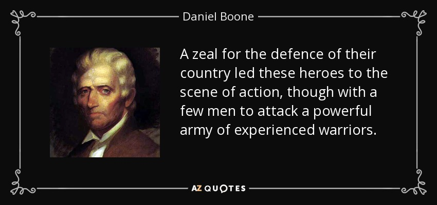 A zeal for the defence of their country led these heroes to the scene of action, though with a few men to attack a powerful army of experienced warriors. - Daniel Boone
