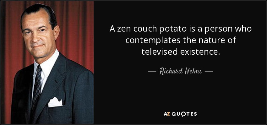 A zen couch potato is a person who contemplates the nature of televised existence. - Richard Helms