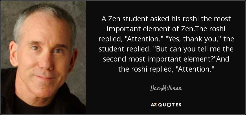 A Zen student asked his roshi the most important element of Zen.The roshi replied,