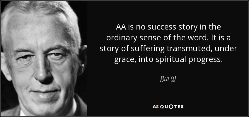 AA is no success story in the ordinary sense of the word. It is a story of suffering transmuted, under grace, into spiritual progress. - Bill W.