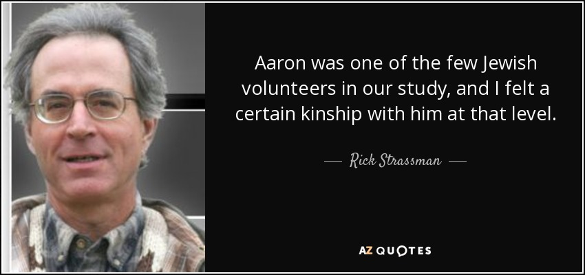 Aaron was one of the few Jewish volunteers in our study, and I felt a certain kinship with him at that level. - Rick Strassman