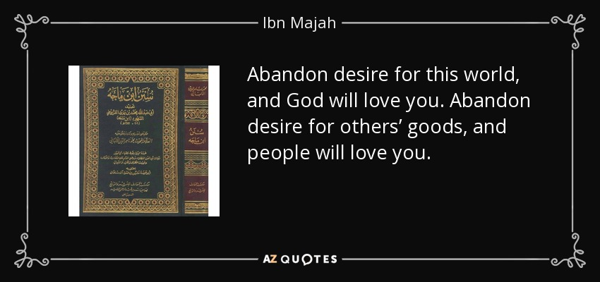 Abandon desire for this world, and God will love you. Abandon desire for others' goods, and people will love you. - Ibn Majah