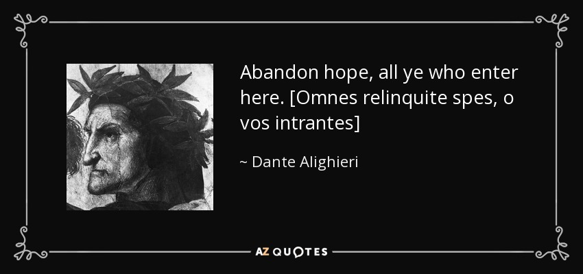 Abandon hope, all ye who enter here. [Omnes relinquite spes, o vos intrantes] - Dante Alighieri