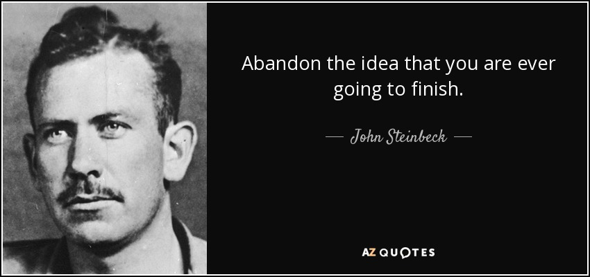 Abandon the idea that you are ever going to finish. - John Steinbeck