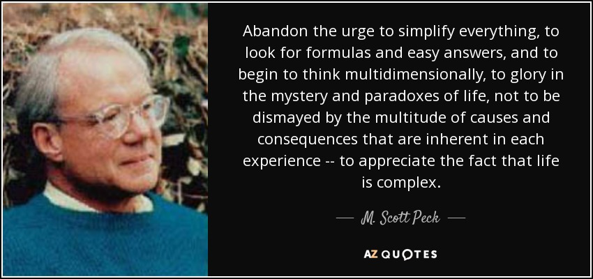 Abandon the urge to simplify everything, to look for formulas and easy answers, and to begin to think multidimensionally, to glory in the mystery and paradoxes of life, not to be dismayed by the multitude of causes and consequences that are inherent in each experience -- to appreciate the fact that life is complex. - M. Scott Peck