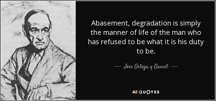 Abasement, degradation is simply the manner of life of the man who has refused to be what it is his duty to be. - Jose Ortega y Gasset