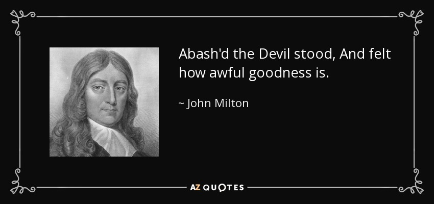 Abash'd the Devil stood, And felt how awful goodness is. - John Milton