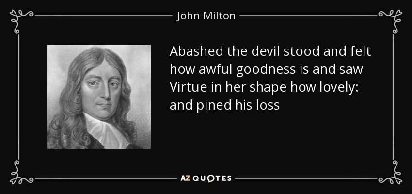Abashed the devil stood and felt how awful goodness is and saw Virtue in her shape how lovely: and pined his loss - John Milton
