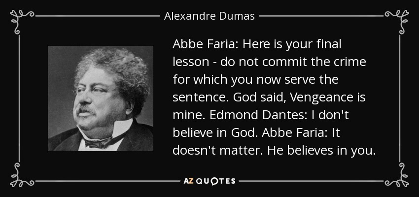 Abbe Faria: Here is your final lesson - do not commit the crime for which you now serve the sentence. God said, Vengeance is mine. Edmond Dantes: I don't believe in God. Abbe Faria: It doesn't matter. He believes in you. - Alexandre Dumas