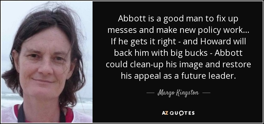 Abbott is a good man to fix up messes and make new policy work ... If he gets it right - and Howard will back him with big bucks - Abbott could clean-up his image and restore his appeal as a future leader. - Margo Kingston