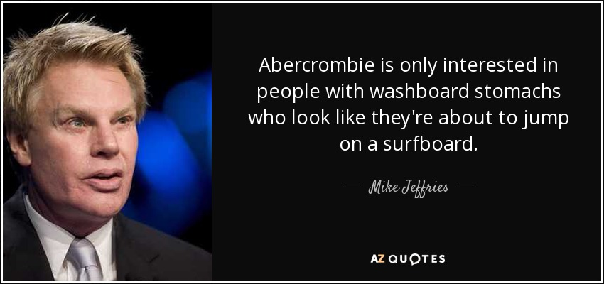 Abercrombie is only interested in people with washboard stomachs who look like they're about to jump on a surfboard. - Mike Jeffries
