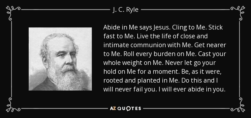 Abide in Me says Jesus. Cling to Me. Stick fast to Me. Live the life of close and intimate communion with Me. Get nearer to Me. Roll every burden on Me. Cast your whole weight on Me. Never let go your hold on Me for a moment. Be, as it were, rooted and planted in Me. Do this and I will never fail you. I will ever abide in you. - J. C. Ryle