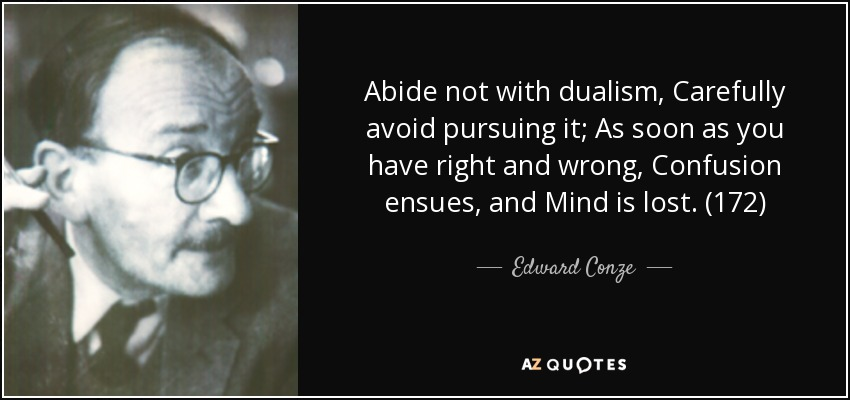 Abide not with dualism, Carefully avoid pursuing it; As soon as you have right and wrong, Confusion ensues, and Mind is lost. (172) - Edward Conze