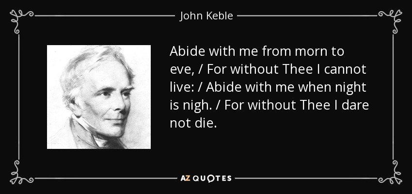 Abide with me from morn to eve, / For without Thee I cannot live: / Abide with me when night is nigh. / For without Thee I dare not die. - John Keble