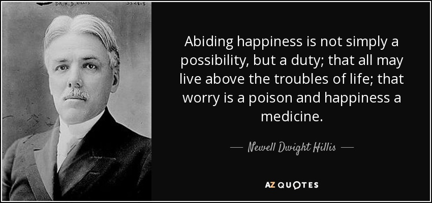 Abiding happiness is not simply a possibility, but a duty; that all may live above the troubles of life; that worry is a poison and happiness a medicine. - Newell Dwight Hillis